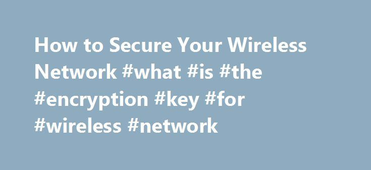 How to Secure Your Wireless Network #what #is #the #encryption #key #for #wireless #network http://loan-credit.nef2.com/how-to-secure-your-wireless-network-what-is-the-encryption-key-for-wireless-network/  # How to Secure Your Wireless Network Almost all of us have jumped onto someone else's unsecured Wi-Fi network. There's little harm in that if you're just an honest soul looking for an Internet connection. But if you're the owner of an unsecured network, you should be aware that the…