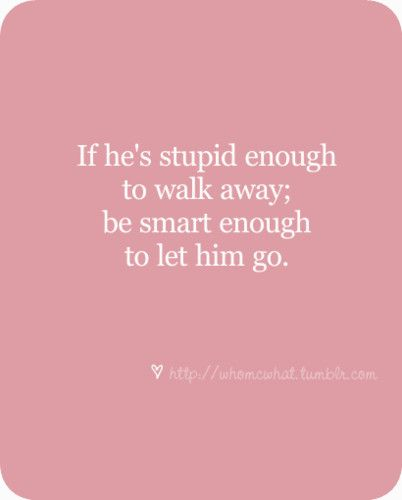 Oh, but that can be hard...Stupid Boys, Dont Let The Stupid Things, Daughters Love Quotes, Dont Walked Away Quotes, Smart Girl Quotes, Forgetting Him Quotes, Be Smart, For The Best Quotes, Forget Him Quotes