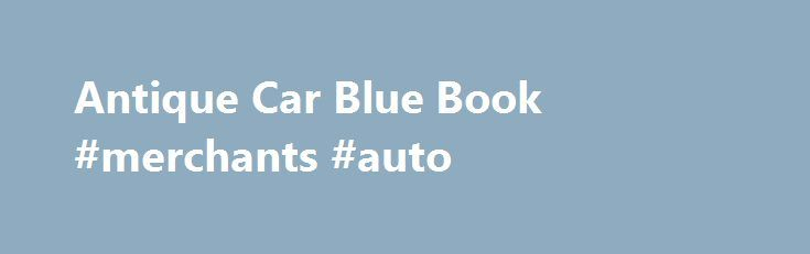 Antique Car Blue Book #merchants #auto http://nef2.com/antique-car-blue-book-merchants-auto/  #auto price guide # Antique Car Blue Book If you're planning to buy or sell an antique automobile, it's essential that you know how much the vehicle is worth. Antique car blue book values can help you determine what to ask or offer for a car. In addition to the famed Kelly Blue Book, there...