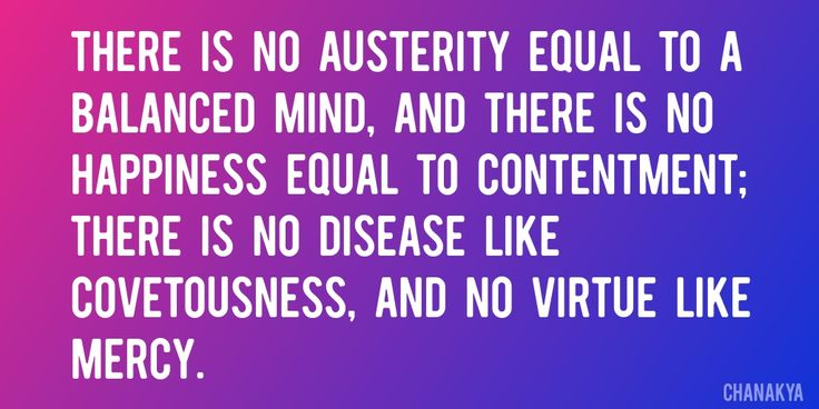Quote by Chanakya => There is no austerity equal to a balanced mind, and there is no happiness equal to contentment; there is no disease like covetousness, and no virtue like mercy.