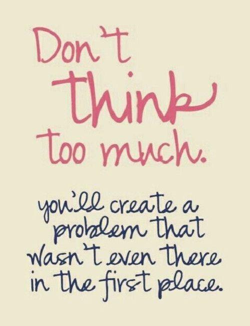 Dont Think Too Much Amazing Quotes Like & Repin. Noelito Flow. Noel Panda http://www.instagram.com/noelitoflow