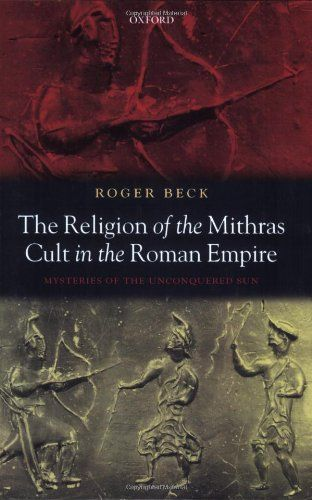 Library Genesis: Roger Beck - The Religion of the Mithras Cult in the Roman Empire: Mysteries of the Unconquered Sun