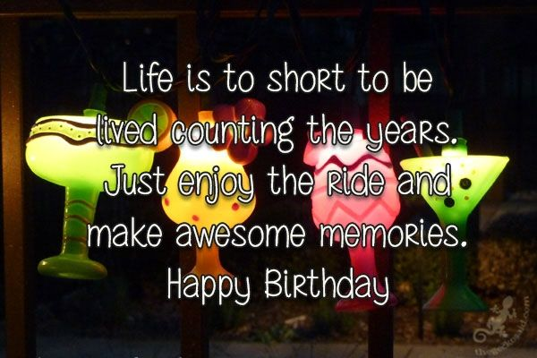 """Life is to short to belived counting the years.Just enjoy the ride andmake awesome memories.Happy Birthday""  #life #short #counting #years #enjoy #ride #happy #birthday #awesome #memories  ©The Gecko Said - Beautiful Quotes - thegeckosaid.com"