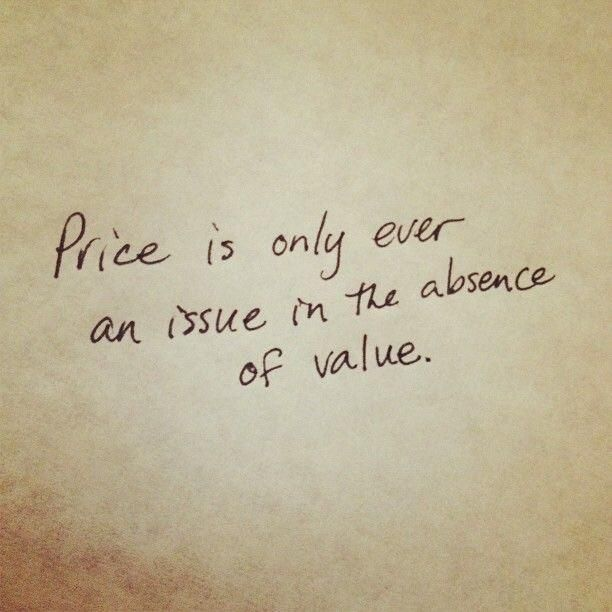 Price is only ever an issue in the absence of value.