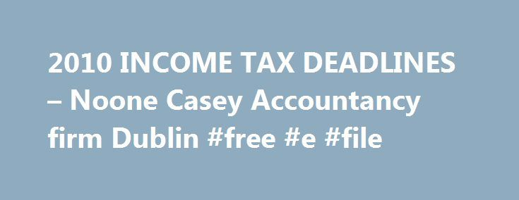 2010 INCOME TAX DEADLINES – Noone Casey Accountancy firm Dublin #free #e #file http://incom.remmont.com/2010-income-tax-deadlines-noone-casey-accountancy-firm-dublin-free-e-file/  #income levy 2010 # 2010 INCOME TAX DEADLINES Self-assessed taxpayers should be aware not only of the impending pay and file deadline but of the likelihood of a bigger bill this year courtesy of the USC (Universal Social Charge) and increased income levy. The Sunday Business Post reports hundreds of thousands of…