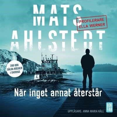 När inget annat återstår [Ljudupptagning] : profilerare Ella Werner / Mats Ahlstedt ... #deckare #ljudbok #cdbok