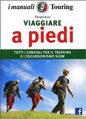 Amazon.it: Viaggiare a piedi. Tutti i consigli per il trekking e l'escursionismo slow - Giorgio Kuts, M. Lupica - Libri