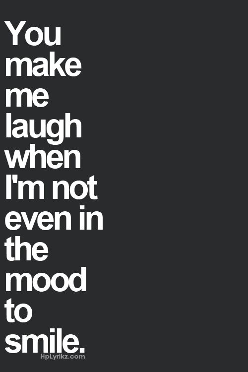 You make me laugh when I'm not even in the mood to smile..