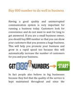 If you buy 800 number for your business from VirtualCallSystem (http://www.virtualcallsystem.com/), this toll-free number will produce trustworthy image for your business. We provide numerous nice sensible options like Online Call Reports, Voicemail and Fax Delivery and Live Call Transfer.
