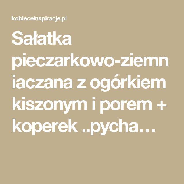 Sałatka pieczarkowo-ziemniaczana z ogórkiem kiszonym i porem + koperek ..pycha…