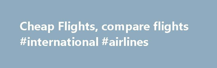 Cheap Flights, compare flights #international #airlines http://tickets.remmont.com/cheap-flights-compare-flights-international-airlines/  Cheap flights Discover the cheapest flights at your fingertips with our last minute flight deals. Whether it's a holiday or business trip we've got plenty of offers on air tickets (...Read More)