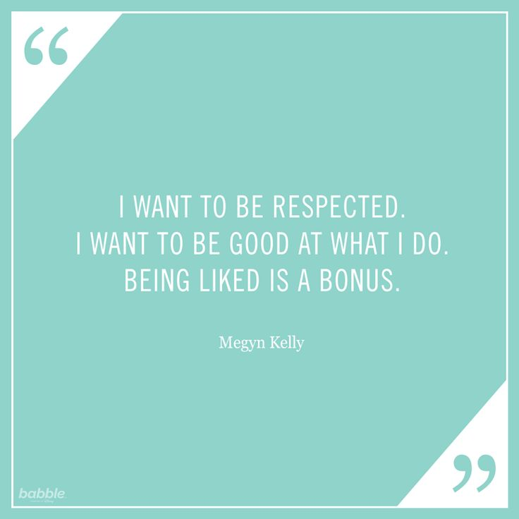 "Celebrity Quote: ""I want to be respected. I wanted to be good at what I do. Being liked is a bonus."" – Megyn Kelly"