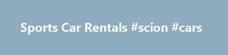 Sports Car Rentals #scion #cars http://car.nef2.com/sports-car-rentals-scion-cars/  #cars for rent # Sports Cars – Rental Information Sports cars are fun. Their handling[...]