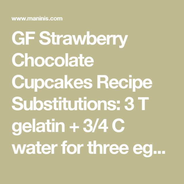 GF Strawberry Chocolate Cupcakes Recipe    Substitutions: 3 T gelatin + 3/4 C water for three eggs, 1/4 C rhubarb puree (leftover from making syrup) for 2 egg yolks