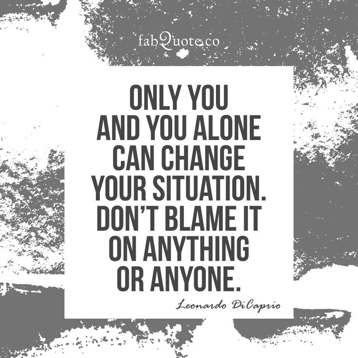 """""""Only you and you alone can change your situation. Don't blame it on anything or…"""