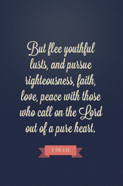 2 Timothy 2:22 (NKJV) - Flee also youthful lusts; but pursue righteousness, faith, love, peace with those who call on the Lord out of a pure heart.