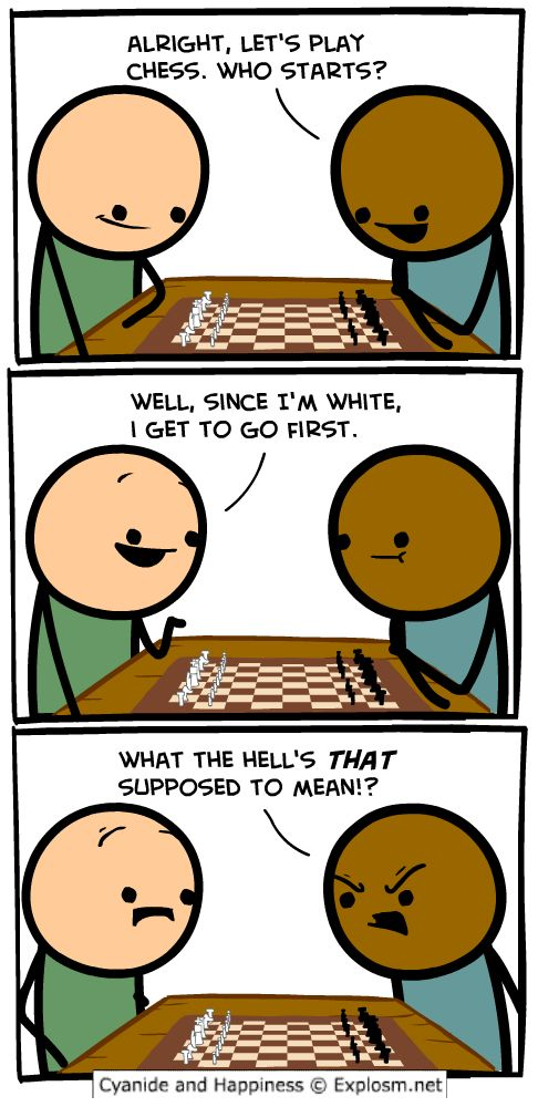 The darker skinned person misunderstands the caucausian person and thinks he is talking about colour of skin but is really just talking about chess pieces. The rules are that the person playing with white piecesmove first, not because he actually has white skin. And that's the Cyanide and Happiness civics lesson for today!!