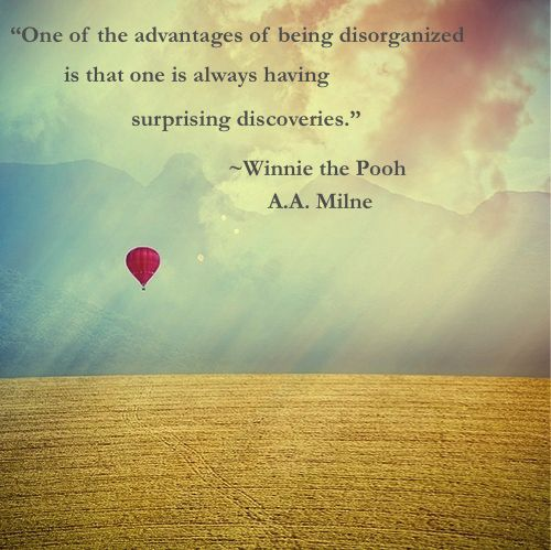 """One of the advantages of being disorganized is that one is always having surprising discoveries.""  ~Winnie the Pooh  #quotes"