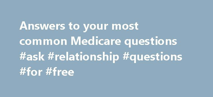 Answers to your most common Medicare questions #ask #relationship #questions #for #free http://questions.nef2.com/answers-to-your-most-common-medicare-questions-ask-relationship-questions-for-free/  #ask free medical questions # Answers to your most common Medicare questions less QUESTION: How much will Medicare cost me this year? ANSWER: That depends and some of those costs are still unknown, especially if you get Original Medicare provided directly by the federal government. However, most…
