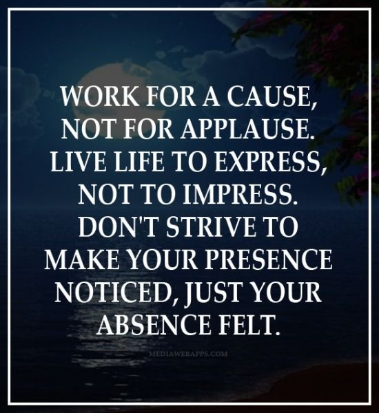 One of my Favorite Inspirational Quotes! Work for a Cause, not for Applause ...Make your absence felt #quotes #words #sayings #inspiration