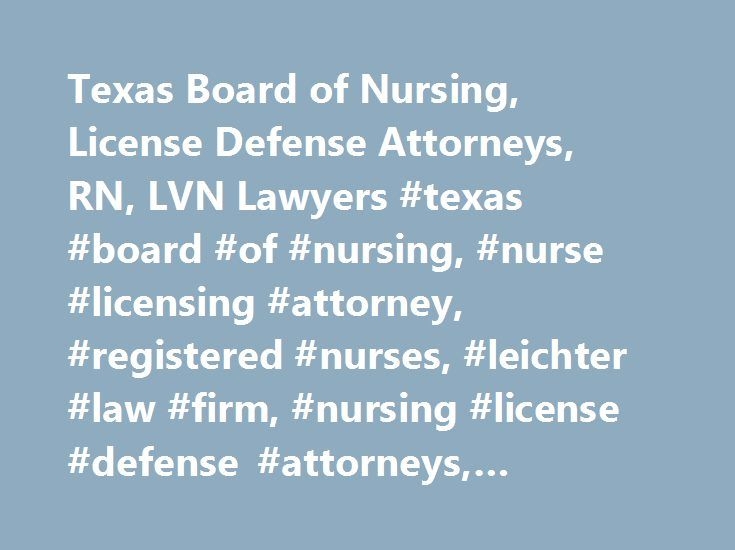 Texas Board of Nursing, License Defense Attorneys, RN, LVN Lawyers #texas #board #of #nursing, #nurse #licensing #attorney, #registered #nurses, #leichter #law #firm, #nursing #license #defense #attorneys, #lawyers, #specialists http://idaho.remmont.com/texas-board-of-nursing-license-defense-attorneys-rn-lvn-lawyers-texas-board-of-nursing-nurse-licensing-attorney-registered-nurses-leichter-law-firm-nursing-license-defense-attor/  # Home Texas Board of Nursing Texas Board of Nursing The Texas…