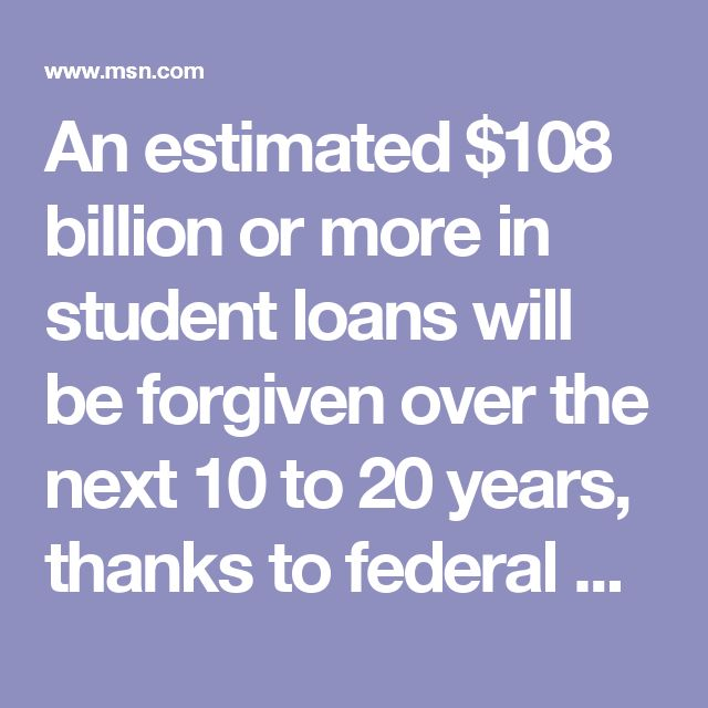 An estimated $108 billion or more in student loans will be forgiven over the next 10 to 20 years, thanks to federal programs that help ease the financial burden for those attending higher education institutions. That figure is roughly one-third of the $352 billion in estimated loan volume U.S. students are expected to take out between 1995 to 2017, according to a Wednesday report from theGovernment Accountability Office.