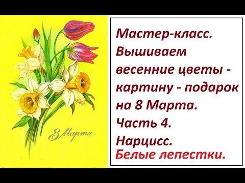 МК. Вышиваем весенние цветы. Часть 4. Нарцисс. Белые лепестки. - YouTube