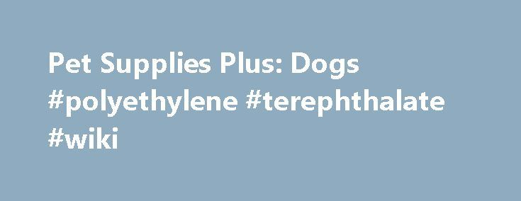 Pet Supplies Plus: Dogs #polyethylene #terephthalate #wiki http://pet.remmont.com/pet-supplies-plus-dogs-polyethylene-terephthalate-wiki/  GENERAL/FUN FACTS: There are more than 78 million owned dogs in the US. 21% of owned dogs were adopted from an animal shelter. The most dogs owned by one person was 5000 Mastiffs owned by Kubla Khan. The most popular male dog names are Max and Jake; the most popular female dog names are Maggie & Molly. Petting dogs is proven to lower blood pressure of dog…