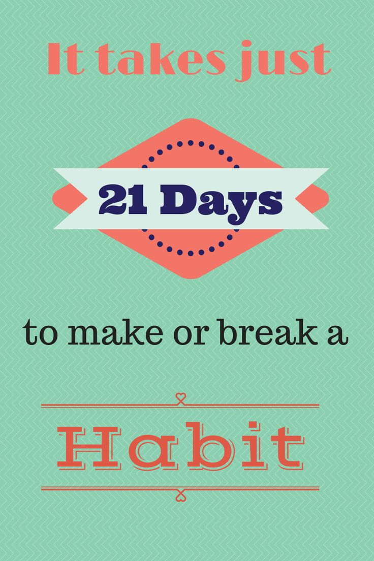 It takes 21 Days to make or break a habit! Check out the post on tips to creating a healthy habit or breaking a bad one!