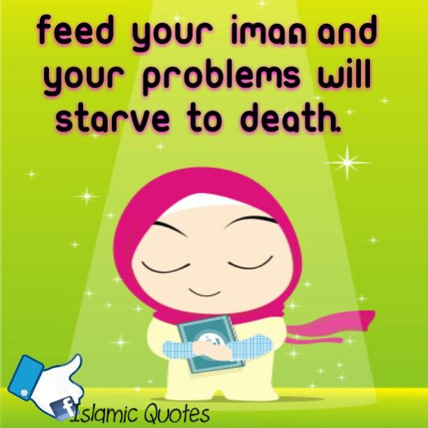 Feed your Iman, and your problems will starve to death.