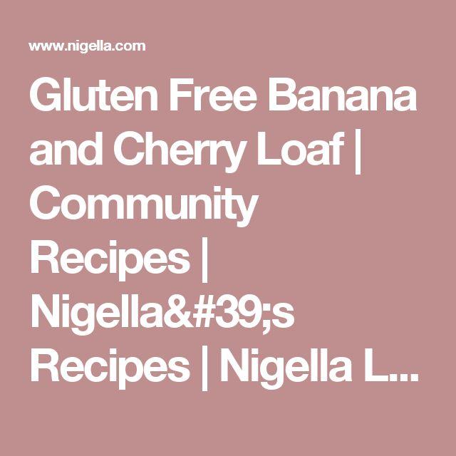 Gluten Free Banana and Cherry Loaf | Community Recipes | Nigella's Recipes | Nigella Lawson