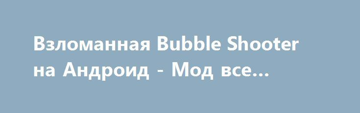 Взломанная Bubble Shooter на Андроид - Мод все открыто http://android-comz.ru/833-vzlomannaya-bubble-shooter-na-android-mod-vse-otkryto.html   Основные характеристики Bubble Shooter на Андроид - качественная игра с категории головоломки, разработанная достоверным разработчиком Ilyon Dynamics Ltd. Для монтажа игрушки вам необходимо диагностировать установленную версию Android, нужное системное востребование приложения варьируется от монтируемой версии. На сейчас - Требуемая версия Android…