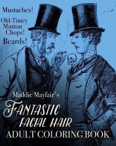 Fantastic Facial Hair Adult Coloring Book: Mustaches! Old-Timey Mutton Chops! Beards!