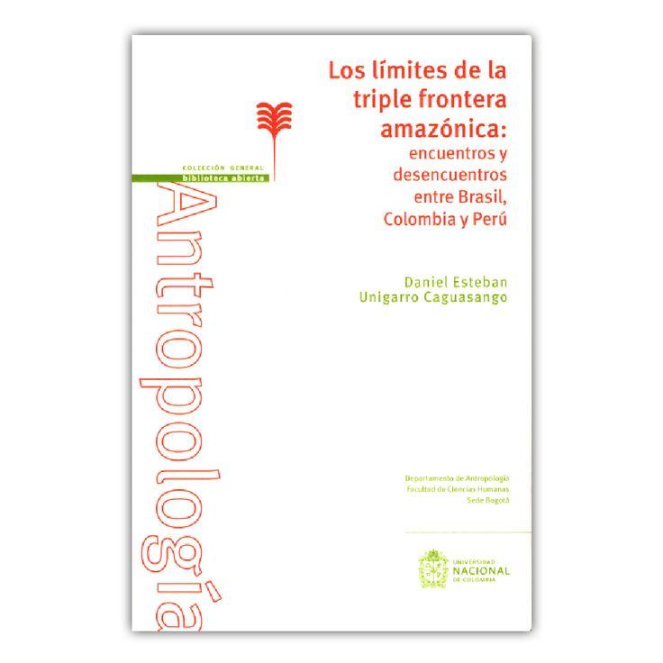 Los límites de la triple frontera amazónica: encuentros y desencuentros entre Basil, Colombia y Perú  – Daniel Esteban Unigarro Caguasango – Universidad Nacional de Colombia  www.librosyeditores.com Editores y distribuidores.
