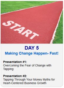 It's Day 5 of the 2013 Tapping World Summit    Tonight sessions are on Making Change Happen- Fast and Money Myths:    Session #1:  Overcoming the Fear of Change with Tapping    Session #2:  Tapping Through Your Money Myths for Heart-Centered Business Growth    Register Here