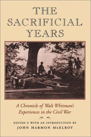 The Sacrificial Years: A Chronicle of Walt Whitman's Experiences in the Civil War by Walt