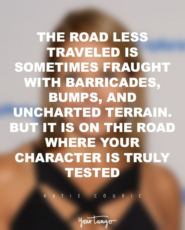 """""""The road less traveled is sometimes fraught with barricades bumps and uncharted terrain. But it is on that road where your character is truly tested."""" — Katie Couric"""