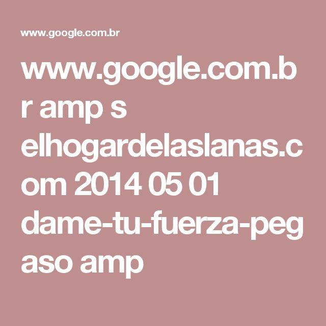 www.google.com.br amp s elhogardelaslanas.com 2014 05 01 dame-tu-fuerza-pegaso amp