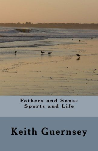 Fathers and Sons-Sports and Life by Keith D Guernsey https://www.amazon.com/dp/153338763X/ref=cm_sw_r_pi_dp_x_g65AzbKZJEW21