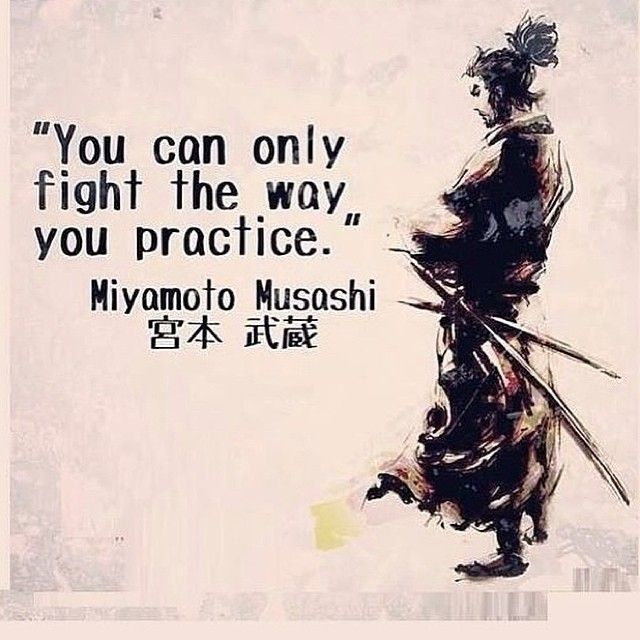 """You Can only Fight the way you practice."" Miyamoto Mushai"