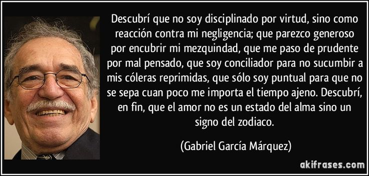Descubrí que no soy disciplinado por virtud, sino como reacción contra mi negligencia; que parezco generoso por encubrir mi mezquindad, que me paso de prudente por mal pensado, que soy conciliador para no sucumbir a mis cóleras reprimidas, que sólo soy puntual para que no se sepa cuan poco me importa el tiempo ajeno. Descubrí, en fin, que el amor no es un estado del alma sino un signo del zodiaco. (Gabriel García Márquez)