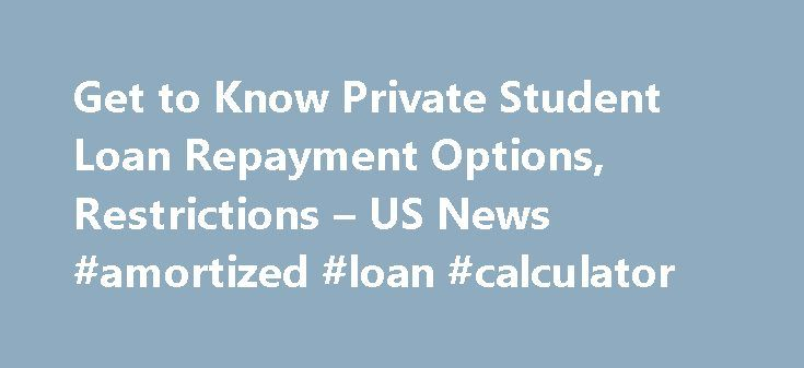 Get to Know Private Student Loan Repayment Options, Restrictions – US News #amortized #loan #calculator http://nef2.com/get-to-know-private-student-loan-repayment-options-restrictions-us-news-amortized-loan-calculator/  #private student loans # Get to Know Private Student Loan Repayment Options, Restrictions Borrowers struggling with these loans have fewer options compared with federal loans. Back in May, Sen. Elizabeth Warren, D-Mass. introduced the Bank on Students Emergency Loan…