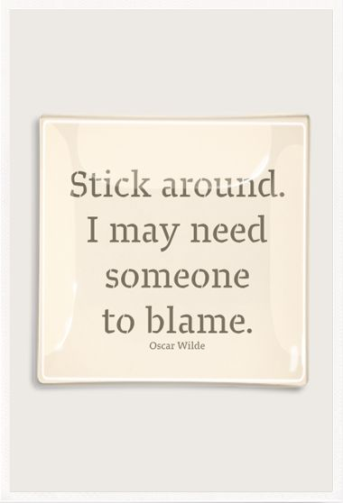 Oscar Wilde...it's only fair.  If I get blamed, I should be able to blindly blame!