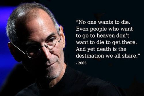 No one wants to die. Even people who want to go to heaven don't want to die to get there. And yet death is the destination we all share. – Steve Jobs