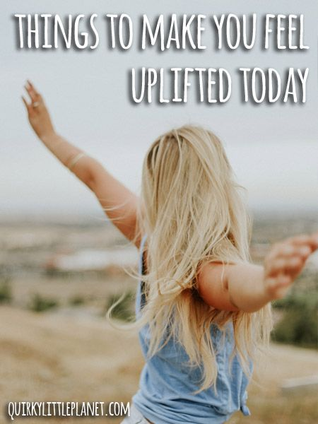 Things to make you feel uplifted today