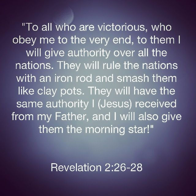 """📜🗣""""To all who are victorious, who obey me to the very end, to them I will give authority over all the nations. They will rule the nations with an iron rod and smash them like clay pots. They will have the same authority I received from my Father, and I will also give them the morning star!"""" Revelation 2:26-28 🙏🏽 http://bible.com"""