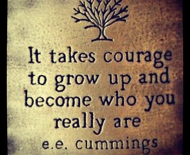 It takes courage to grow up and become who you really are ~e.e. cummings... yes yes it does