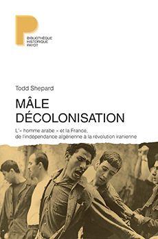 Mâle décolonisation : l'« homme arabe » et la France, de l'indépendance algérienne à la révolution iranienne (1962-1979) / Todd Shepard ; traduit de l'anglais (États-unis) par Clément Baude - https://bib.uclouvain.be/opac/ucl/fr/chamo/chamo%3A1934001?i=0