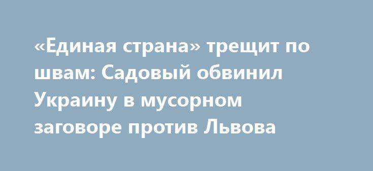 «Единая страна» трещит по швам: Садовый обвинил Украину в мусорном заговоре против Львова http://rusdozor.ru/2016/09/30/edinaya-strana-treshhit-po-shvam-sadovyj-obvinil-ukrainu-v-musornom-zagovore-protiv-lvova/  «Единая страна» — знаменитейший мэм. Но не потому что и вправду нетленен, а потому что беспрецедентно абсурден. Единства у Украины нет не только с Донбассом, но и внутри того, что ещё остается. Хороший повод для размышлений на сей счет подбросил ...