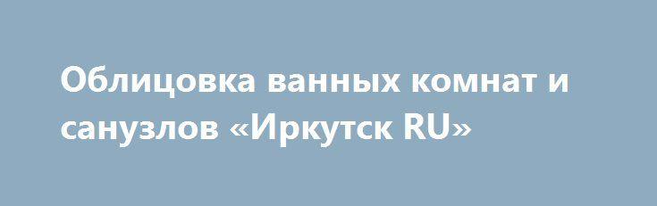 Облицовка ванных комнат и санузлов «Иркутск RU» http://www.pogruzimvse.ru/doska54/?adv_id=38340 Выполним профессионально и в оговоренный срок облицовка ванных комнат, санузлов прихожих, отделка  квартир под ключ в Курске. Отделочные работы любой сложности, натуральными и искусственными материалами. Молярные работы, шпаклевка стен и потолков. Оклейка обоев. Замена дверей, врезка замков. Стены: штукатурка, устройство перегородок любой сложности. Полы: стяжка, наливные полы, ламинат, паркетная…